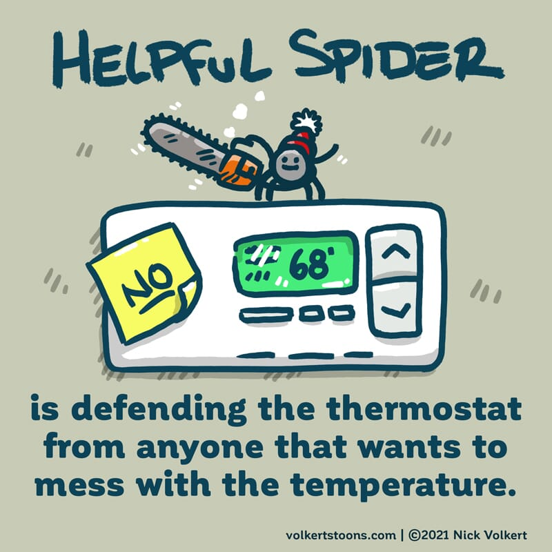 Helpful Spider is keeping the temp at 68, and guarding the thermostat with a chainsaw.